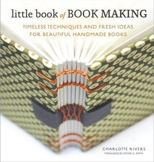 Little Book of Book Making: Timeless Techniques and Fresh Ideas for Beautiful Handmade Books  by  Charlotte Rivers
