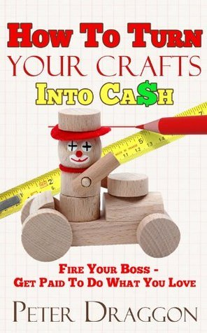 Turn Your Crafts Into Cash - Fire Your Boss And Do What You Love  by  Peter Draggon