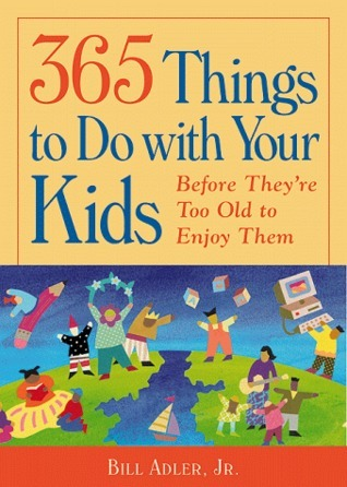 365 Things to Do with Your Kids: Before They Are to Old to Enjoy Them Bill Adler Jr.