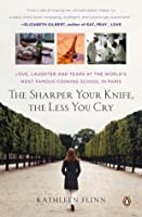 The Sharper Your Knife, the Less You Cry: Love, Laughter, and Tears at the World's Most Famous Cooking School in Paris