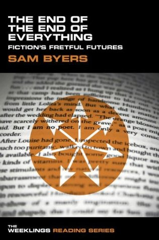The End of the End of Everything: Fictions Fretful Futures (The Weeklings Reading Series) Sam Byers