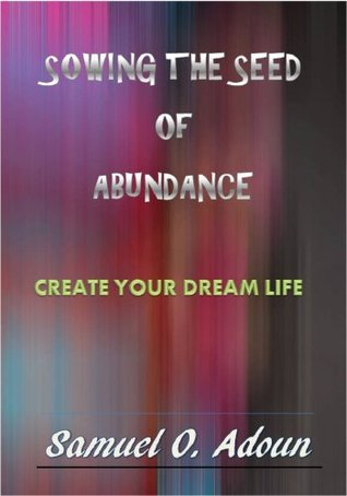 Sowing the Seed of Abundance--Create Your Dream Life  by  samuel adoun
