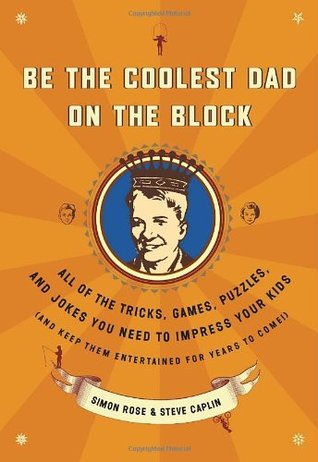 Be the Coolest Dad on the Block: All of the Tricks, Games, Puzzles and Jokes You Need to Impress Your Kids Simon  Rose