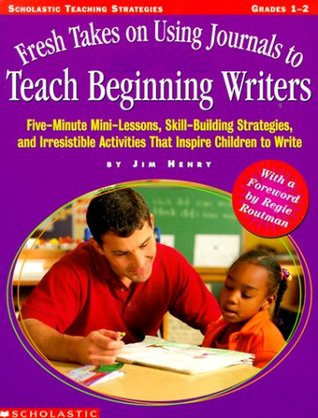Fresh Takes on Using Journals to Teach Beginning Writers: Five-Minute Mini-Lessons, Skillbuilding Strategies, and Irresistible Activities That Inspire Children to Write!  by  Jim   Henry