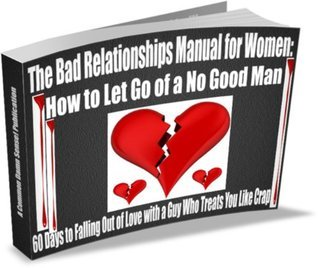 The Bad Relationships Manual for Women: How to Let Go of a No Good Man -- 60 Days to Falling Out of Love with a Guy Who Treats You Like Crap! Storm G. Chaseling
