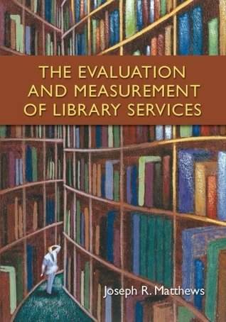 The Evaluation and Measurement of Library Services  by  Joseph R. Matthews