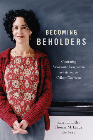 Becoming Beholders: Cultivating Sacramental Imagination and Actions in College Classrooms Karen E. Eifler