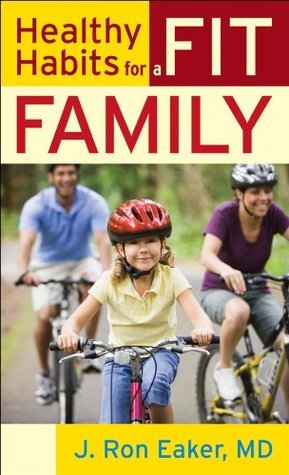 Healthy Habits for a Fit Family  by  J. Ron Eaker