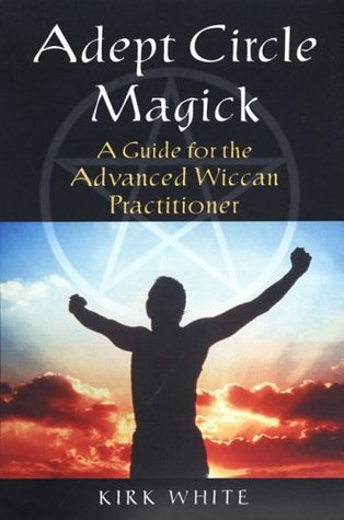 Adept Circle Magic: a Guide for the Advanced Wiccan Practicioner  by  Kirk C. White