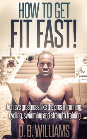 How to Get Fit Fast!  by  D.B. Williams