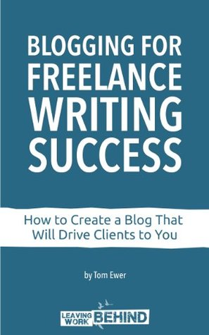 Blogging for Freelance Writing Success: How to Create a Blog That Will Drive Clients to You  by  Tom Ewer