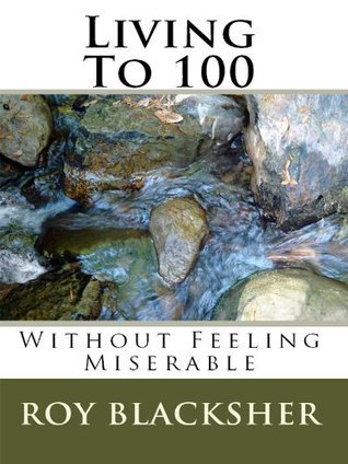 Living To 100 Without Feeling Miserable Roy Blacksher