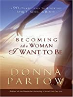 Becoming The Woman I Want To Be: A 90-Day Journey To Renewing Spirit, Soul, & Body