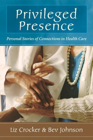 Privileged Presence: Personal Stories of Connections in Health Care Liz Crocker
