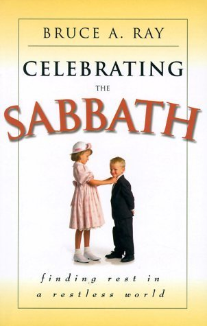 Celebrating the Sabbath: Finding Rest in a Restless World  by  Bruce A. Ray