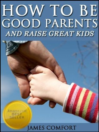 How To Be Good Parents And Raise Great Kids  by  James Comfort