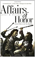 Affairs of Honor: National Politics in the New Republic