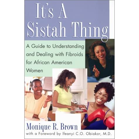 It's A Sistah Thing: A Guide to Understanding and Dealing With Fibroids for Black Women - Monique Brown, Ifeanyi C.O. Obiakor