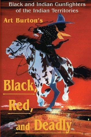 Black, Red and Deadly: Black and Indian Gunfighters of the Indian Territory, 1870-1907  by  Arthur T. Burton