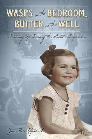 Wasps in the Bedroom, Butter in the Well: Growing Up During the Great Depression June Pair Kilpatrick
