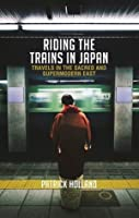 Riding the Trains In Japan: Travels in the Sacred and Supermodern East