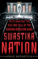 Swastika Nation: Fritz Kuhn and the Rise and Fall of the German-American Bund