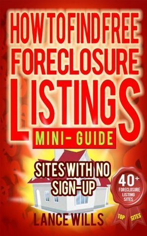How To Find Free Foreclosure Listing Sites With No Sign-up Mini-Guide: Find Foreclosure Homes For Sale On The Internet In Your Area Today - Includes 40+ FREE Foreclosure Listings Sites  by  Lance Wills