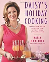 Daisy's Holiday Cooking: Delicious Latin Recipes for Effortless Entertaining