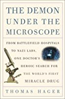 The Demon Under the Microscope: From Battlefield Hospitals to Nazi Labs, One Doctor's Heroic Search for the World's First Miracle Drug