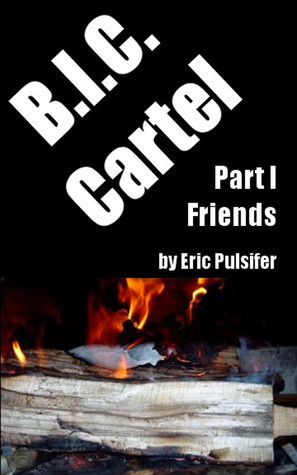 B.I.C. Cartel (Part I: Friends) Eric Pulsifer