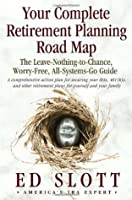 Your Complete Retirement Planning Road Map : The Leave-Nothing-to-Chance, Worry-Free, All-Systems-Go Guide