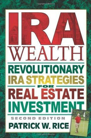 IRA Wealth: Revolutionary IRA Strategies for Real Estate Investment  by  Patrick W. Rice