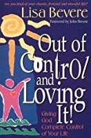 Out Of Control & Loving It: Giving God Complete Control of Your Life