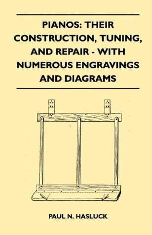 Pianos: Their Construction, Tuning, And Repair - With Numerous Engravings And Diagrams  by  Paul N. Hasluck