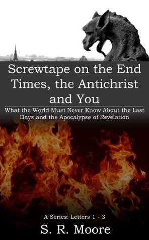 Screwtape on the End Times, the Antichrist and You, What the World Must Never Know About the Last Days and the Apocalypse of Revelation, Letters 1-3: Heavens Intention for the Church  by  S.R. Moore