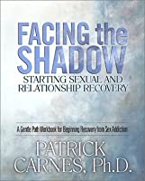 Facing the Shadow: Starting Sexual and Relationship Recovery: A Gentle Path Workbook for Beginning Recovery from Sex Addiction