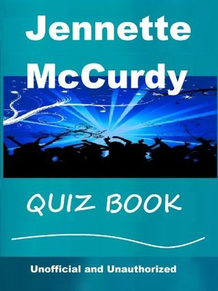 The Unoffical Jennette McCurdy Quiz Book Tom James