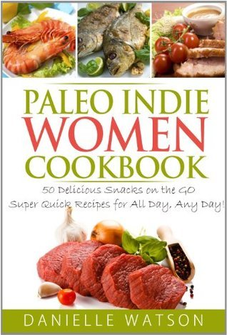 Paleo Indie Women Cookbook: 50 Delicious Snacks on the GO Super Quick Recipes for All Day, Any Day!  by  Danielle Watson