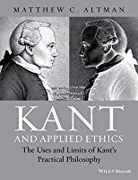 Kant and Applied Ethics: The Uses and Limits of Kant's Practical Philosophy