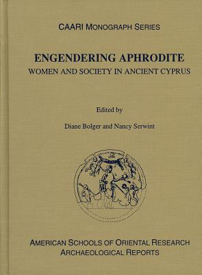 Engendering Aphrodite: Women and Society in Ancient Cyprus  by  Nancy J. Serwint