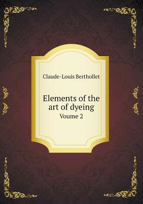 Elements of the Art of Dyeing Voume 2  by  Claude-Louis Berthollet