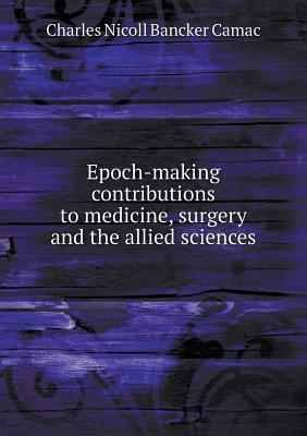 Epoch-Making Contributions to Medicine, Surgery and the Allied Sciences  by  Charles Nicoll Bancker Camac