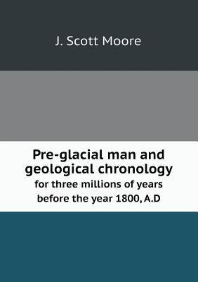 Pre-Glacial Man and Geological Chronology for Three Millions of Years Before the Year 1800, A.D  by  J Scott Moore