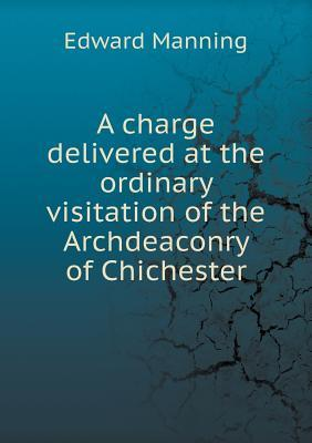 A Charge Delivered at the Ordinary Visitation of the Archdeaconry of Chichester  by  Edward Manning