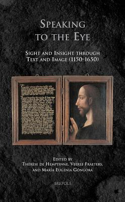 Speaking to the Eye: Sight and Insight Through Text and Image (1150-1650) Veerle Fraeters