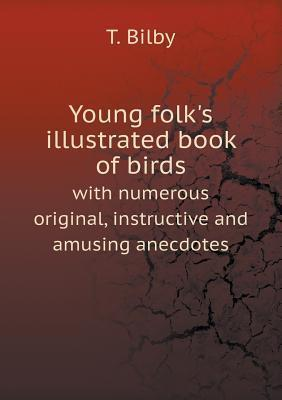 Young Folks Illustrated Book of Birds with Numerous Original, Instructive and Amusing Anecdotes  by  T Bilby