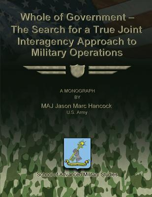 Whole of Government - The Search for a True Joint Interagency to Military Operations  by  Jason Marc Hancock