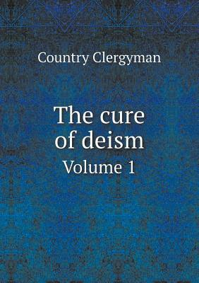 The Cure of Deism Volume 1  by  Country Clergyman