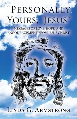 Personally Yours, Jesus: Messages of Love, Hope and Encouragement from Jesus Christ  by  Linda G Armstrong