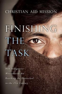Finishing the Task: How Indigenous Missionaries Are Reaching the Unreached in the 21st Century  by  Christian Aid Mission